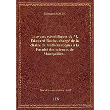 Travaux scientifiques de M. Édouard Roche, chargé de la chaire de mathématiques à la Faculté des sci