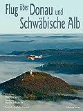 Flug über Donau und Schwäbische Alb: Fotos von Manfred Grohe. Texte von Harald Schukraft - Harald Schukraft