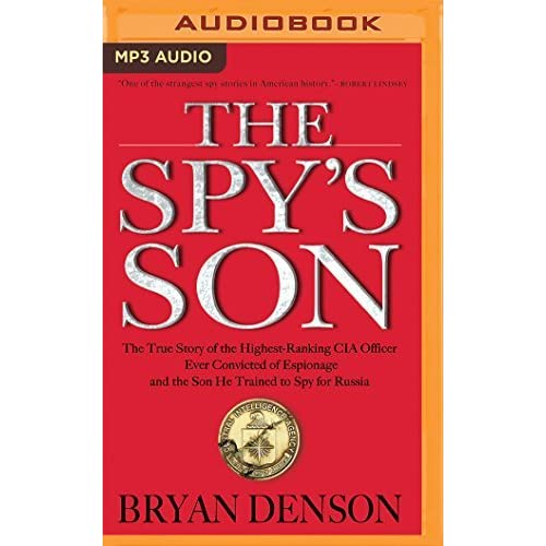 The Spy's Son: The True Story of the Highest-Ranking CIA Officer Ever Convicted of Espionage and the Son He Trained to Spy for Russia by Bryan Denson (2016-05-10)