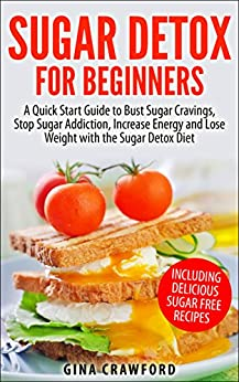 Sugar Detox: Sugar Detox for Beginners - A QUICK START GUIDE to Bust Sugar Cravings, Stop Sugar Addiction, Increase Energy and Lose Weight with the Sugar ... Free Recipes Included (English Edition) de [Crawford, Gina]