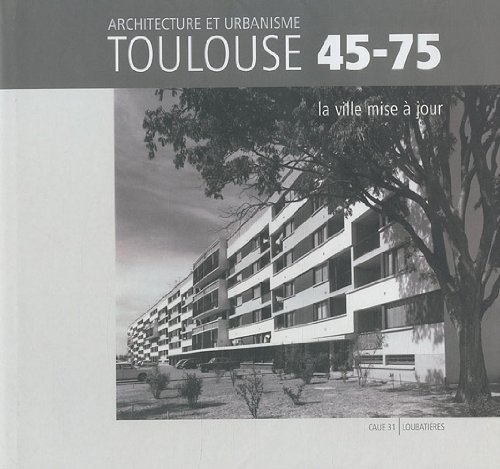 Toulouse 45-75 - Architecture et urbanisme: La ville mise à jour