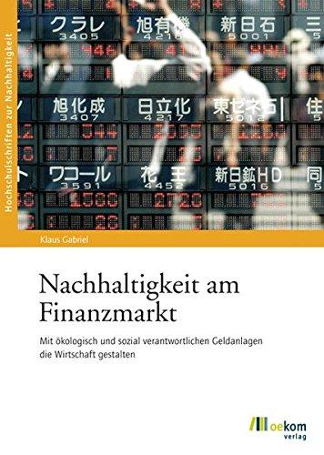 Nachhaltigkeit am Finanzmarkt: Mit ökologisch und sozial verantwortlichen Geldanlagen die Wirtschaft gestalten (Hochschulschriften zur Nachhaltigkeit)