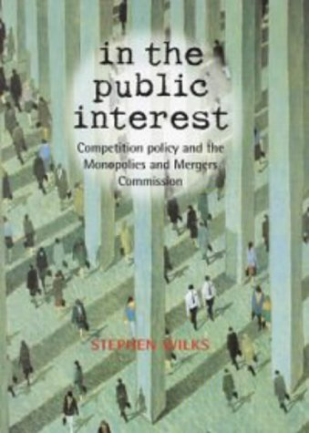 In the Public Interest: Competition Policy and the Monopolies and Mergers Commission by S.R.M. Wilks (9-Dec-1999) Hardcover