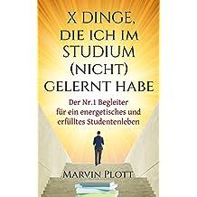 X Dinge, die ich im Studium (nicht) gelernt habe: Der Nr. 1 Begleiter für ein energetisches und erfülltes Studentenleben (German Edition)