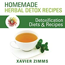 Homemade Herbal Detox Recipes: A Guide to Identifying Everyday Toxins and Detoxifying Your Body's Skin and Digestive System, Using Diets, Detoxification Recipes and More!