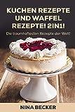 Kuchen Rezepte und Waffel Rezepte! 2in1! Die traumhaftesten Rezepte der Welt!