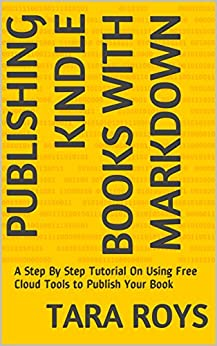 Publishing Kindle Books With Markdown: A Step By Step Tutorial On Using Free Cloud Tools to Publish Your Book (English Edition) von [Roys, Tara]