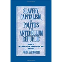 Slavery, Capitalism and Politics in the Antebellum Republic: Volume 2, The Coming of the Civil War, 1850-1861 by John Ashworth (2007-01-07)