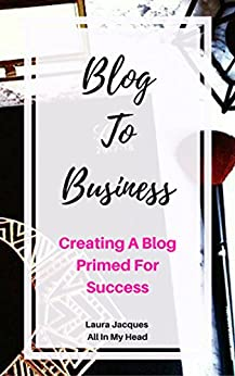 Blog To Business: Creating A Blog Primed For Success! by [Jacques, Laura]