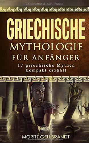Griechische Mythologie für Anfänger: 17 griechische Mythen kompakt erklärt