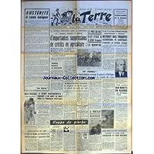 TERRE (LA) [No 669] du 15/08/1957 - AUSTERITE A SENS UNIQUE PAR LA TERRE - MICHEL ROUSSEAU RESTE CHAMPION DU MONDE DE VITESSE - BOUILLEURS DE CRU LE DROIT DE DISTILLER EN FRANCHISE EST MAINTENU JUSQU'AU 1ER SEPTEMBRE 1958 - LA POLITIQUE D'AUSTERITE ENTRE EN APPLICATION LE JOURNAL OFFICIEL A PUBLIE D'IMPORTANTES SUPPRESSIONS DE CREDITS EN AGRICULTURE ADDUCTIONS D'EAU 20 MILLIARDS SUR 30 - ROUTES ET CHEMINS 10 MILLIARDS - RISTOURNE SUR LE MATERIEL AGRICOLE 7 MILLIARDS - ASSAINISSEMENT DU MARCHE D
