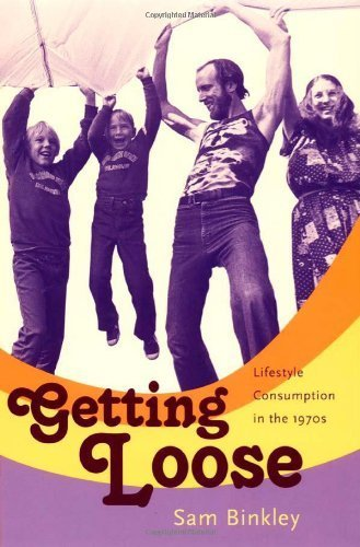 Getting Loose: Lifestyle Consumption in the 1970s by Sam Binkley (2007) Paperback