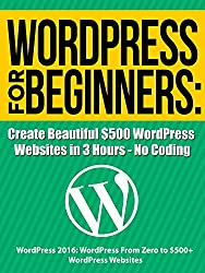 WordPress For Beginners: Create Beautiful $500 WordPress Websites in 3 Hours - No Coding: Updated November 2017 - Your book inside includes a link to several ... courses. (WordPress Profit Formula 1)