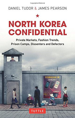 North Korea Confidential: Private Markets, Fashion Trends, Prison Camps, Dissenters and Defectors par Daniel Tudor