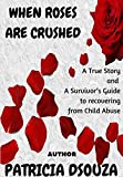WHEN ROSES ARE CRUSHED: A True Story and a Survivor's Guide to recovering from Child Abuse