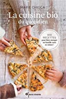 La cuisine bio du quotidien : 100 recettes pour manger en famille sans se ruiner