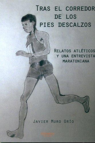 Tras el corredor de los pies descalzos: Relatos atléticos y una entrevista maratoniana