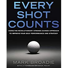 Every Shot Counts: Using the Revolutionary Strokes Gained Approach to Improve Your Golf Performance and Strategy by Mark Broadie (2014-03-06)