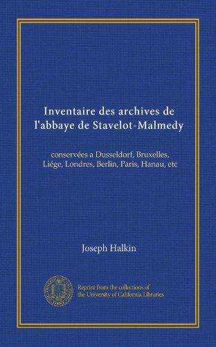 Inventaire des archives de l'abbaye de Stavelot-Malmedy: conservées a Dusseldorf, Bruxelles, Liége, Londres, Berlin, Paris, Hanau, etc (French Edition) -