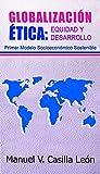 GLOBALIZACIÓN ÉTICA: EQUIDAD Y DESARROLLO.PRIMER MODELO SOCIOECONÓMICO SOSTENIBLE. Globalización Ética: Equidad y Desarrollo, es un libro que presentamos a los estudiosos de las ciencias sociales e interesados en conocer e interpretar cómo conducir e...