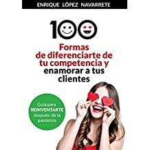 100 FORMAS DE DIFERENCIARTE DE TU COMPETENCIA Y ENAMORAR A TUS CLIENTES: Estrategias para reinventar tu negocio después de la pandemia