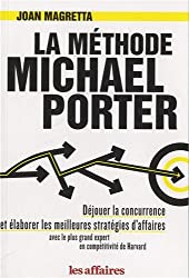 La méthode Michael Porter : Déjouer la concurrence et élaborer les meilleures stratégies d'affaires avec le plus grand expert en compétitivité de Harvard