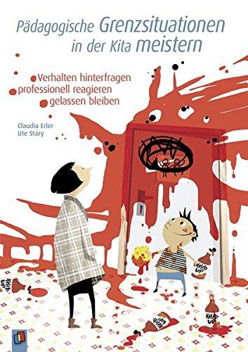 Pädagogische Grenzsituationen in der Kita meistern: Verhalten hinterfragen - professionell reagieren - gelassen bleiben