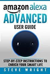 Amazon Alexa: Amazon Alexa: Advanced User Guide: Step By Step To Enrich Your Smart Life (Alexa, Alexa Echo, Alexa Instructions, Amazon Dot, Echo, Echo ... Echo Show, Echo Spot, Amazon Tap): Volume 5