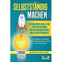 SELBSTSTÄNDIG MACHEN: Die goldenen Regeln zur Existenzgründung, Unternehmensführung und Selbstständigkeit - In einfachen…