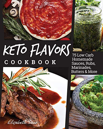 Keto Flavors Cookbook: 75 Low Carb Homemade Sauces, Rubs, Marinades, Butters and more -