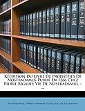 Reedition Du Livre de Propheties de Nostradamus Publie En 1566 Chez Pierre Rigaud: Vie de Nostradamus. -...