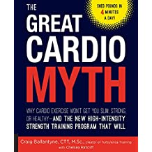 The Great Cardio Myth: Why Cardio Exercise Won't Get You Slim, Strong, or Healthy - and the New High-Intensity Strength Training Program that Will