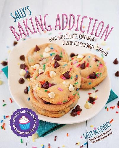 Sally's Baking Addiction: Irresistible Cookies, Cupcakes, & Desserts for Your Sweet Tooth Fix