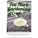 Tea Herb Gardening: Learn To Grow 22 Essential Tea Herbs For Healing And Regular Tea (English Edition)