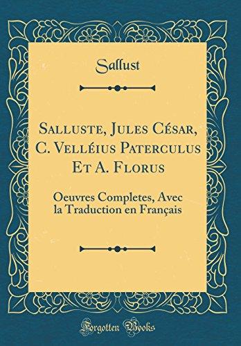 Salluste, Jules Cesar, C. Velleius Paterculus Et A. Florus: Oeuvres Completes, Avec La Traduction En Francais (Classic Reprint)