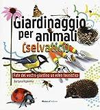 Giardinaggio per animali (selvatici). Ediz. illustrata