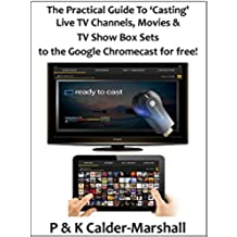 The Practical Guide to 'Casting' Live TV Channels, Movies & TV Show Box Sets to the Google Chromecast for free! (English Edition)