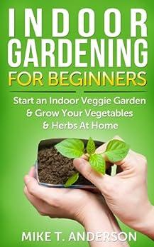Indoor Gardening for Beginners: Start an Indoor Veggie Garden & Grow Your Vegetables and Herbs at Home: (Gardening, Container Gardening, Gardening for ... Foot Gardening) (English Edition) par [T. Anderson, Mike]