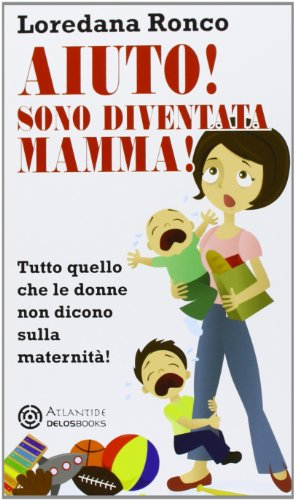 Aiuto! Sono diventata mamma! Tutto quello che le donne non dicono sulla maternità (Atlantide)