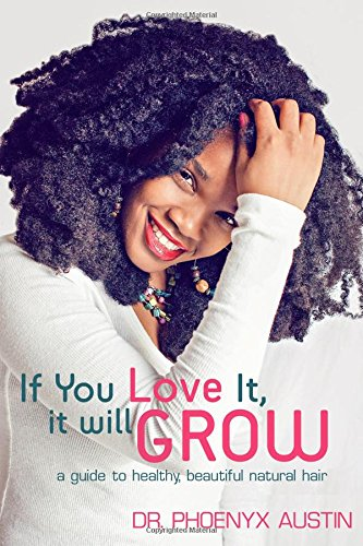 If You Love It, It Will Grow: A Guide To Growing Long Afro-Textured Hair : Volume 1