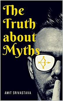 The Truth about Myths: The untold story behind Ramayan & Mahabharat by [SRIVASTAVA, AMIT]
