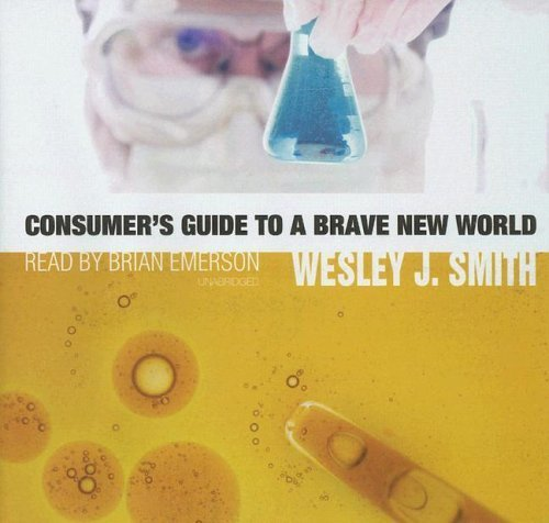 Consumer's Guide to a Brave New World (Library Edition) by Wesley J. Smith (2006-04-15)