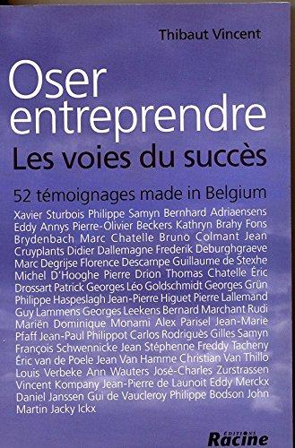 Oser Entreprendre : les Voies du Succes : 52 Témoignages Made in Belgium par Vincent Thibaut