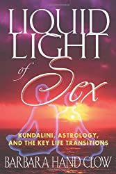 Liquid Light of Sex: Kundalini, Astrology, and the Key Life Transitions by Barbara Hand Clow (2001-09-01)