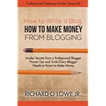 How to Write a Blog, How to Make Money from Blogging: Insider Secrets from a Professional Blogger Proven Tips and tricks Every Blogger Needs to Know to Make Money (Professional Freelance Writer)