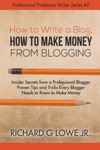 How to Write a Blog, How to Make Money from Blogging: Insider Secrets from a Professional Blogger Proven Tips and tricks Every Blogger Needs to Know ... Volume 2 (Professional Freelance Writer)
