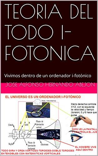 TEORIA DEL TODO IFOTONICA: Vivimos dentro de un ordenador ifotónico por JOSE ALFONSO HERNANDO ABEJON