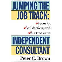 Jumping the Job Track: Security, Satisfaction, and Success as an Independent Consultant by Peter C. Brown (1994-02-15)