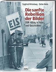 Die sanfte Rebellion der Bilder. DDR-Alltag in Fotos und Geschichten
