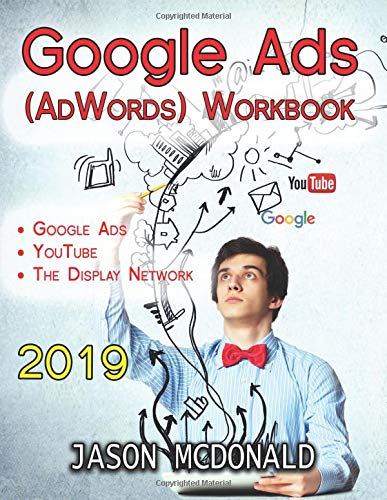 Google Ads (AdWords) Workbook: Advertising on Google Ads, YouTube, & the Display Network (2019 Edition, Band 2019)
